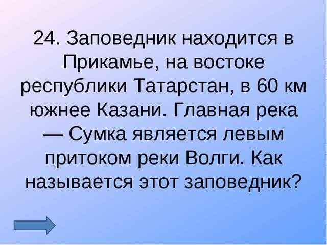 24. Заповедник находится в Прикамье, на востоке республики Татарстан, в 60 км...