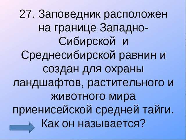 27. Заповедник расположен на границе Западно-Сибирской и Среднесибирской равн...
