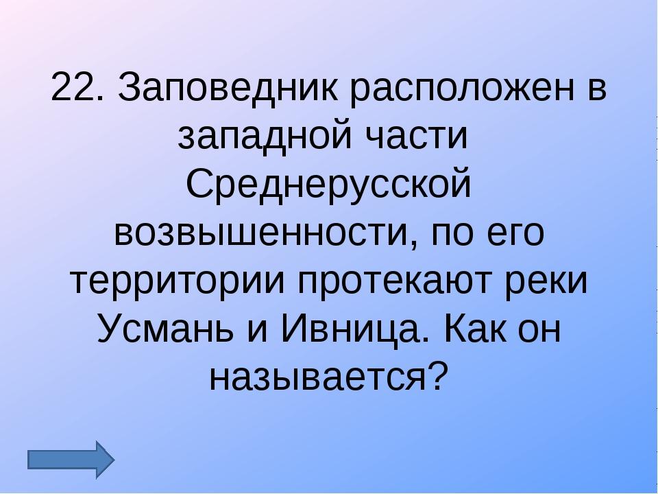 22. Заповедник расположен в западной части Среднерусской возвышенности, по ег...