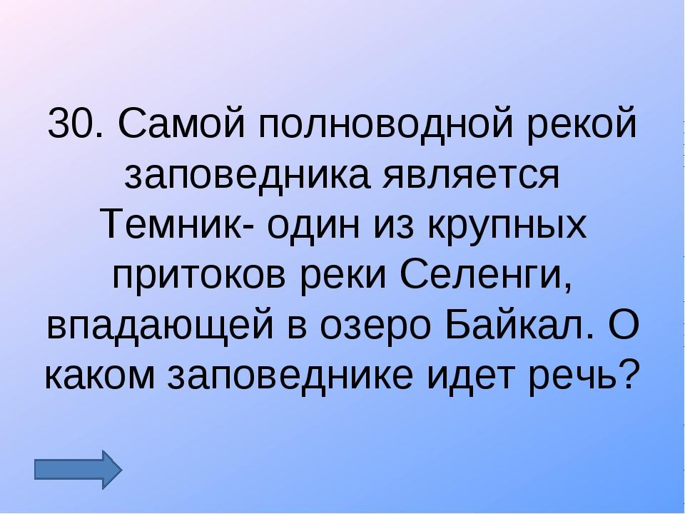 30. Самой полноводной рекой заповедника является Темник- один из крупных прит...