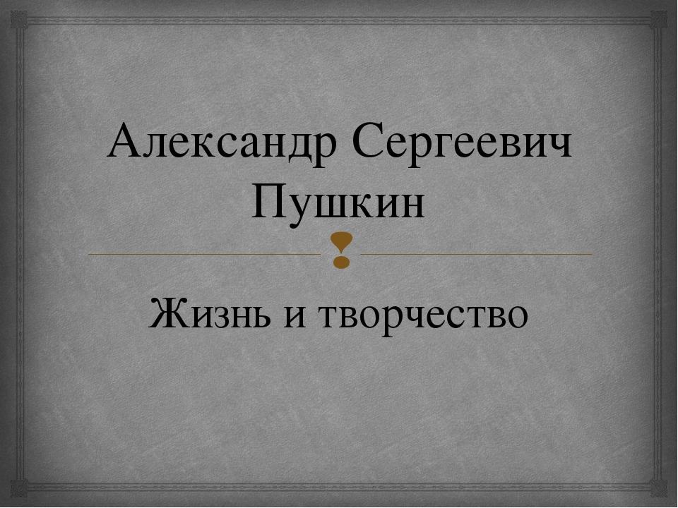 Александр Сергеевич Пушкин Жизнь и творчество 