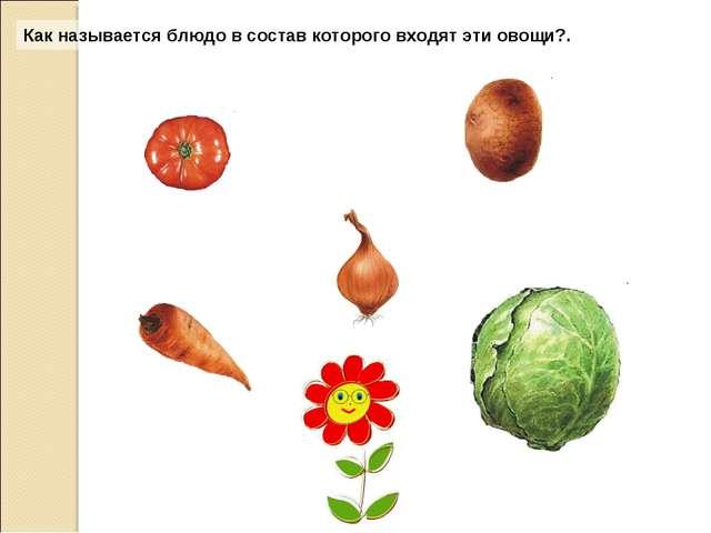 Как называется блюдо в состав которого входят эти овощи?.