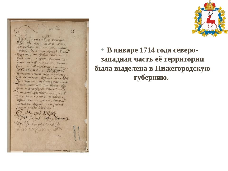 В январе1714 годасеверо-западная часть её территории была выделена в Нижего...