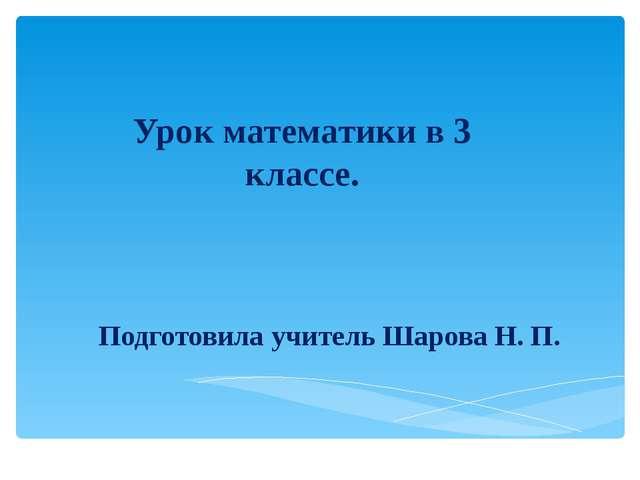 Подготовила учитель Шарова Н. П. Урок математики в 3 классе.