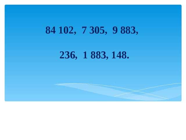 84 102, 7 305, 9 883, 236, 1 883, 148.