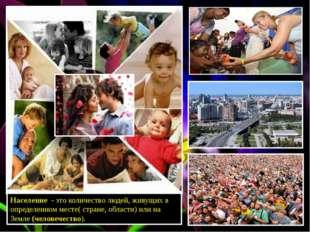Население - это количество людей, живущих в определенном месте( стране, облас