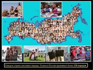 Каждую страну населяют народы. Только в России проживает более 130 народов