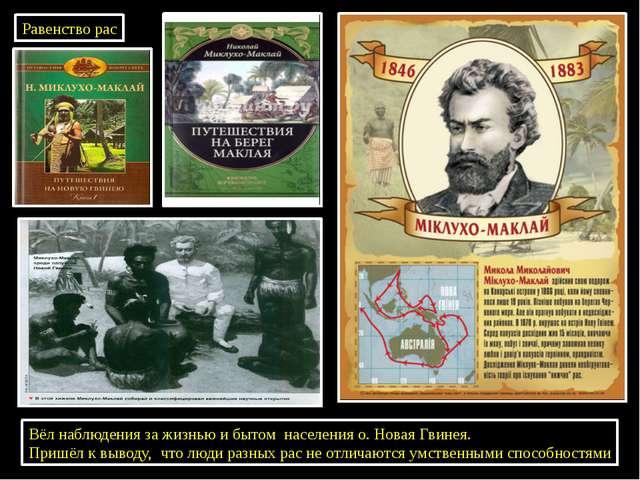Николай Николаевич Миклухо Маклай Равенство рас Вёл наблюдения за жизнью и бы...