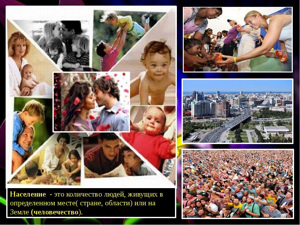 Население - это количество людей, живущих в определенном месте( стране, облас...