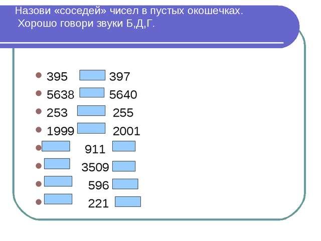 Назови «соседей» чисел в пустых окошечках. Хорошо говори звуки Б,Д,Г. 395 397...