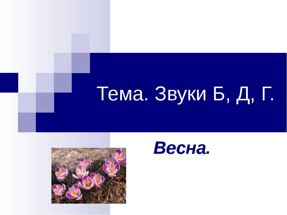 Тема. Звуки Б, Д, Г. Весна.