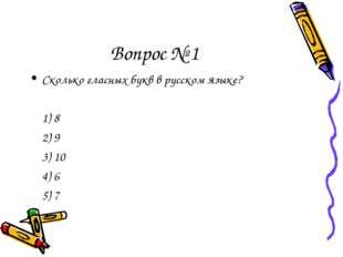 Вопрос № 1 Сколько гласных букв в русском языке? 1) 8 2) 9 3) 10 4) 6 5) 7