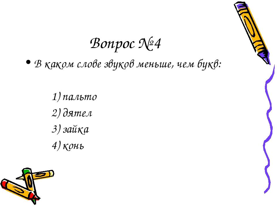 Вопрос № 4 В каком слове звуков меньше, чем букв: 1) пальто 2) дятел 3)...