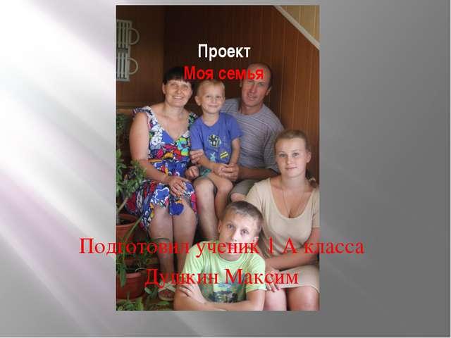 Проект Моя семья Подготовил ученик 1 А класса Душкин Максим