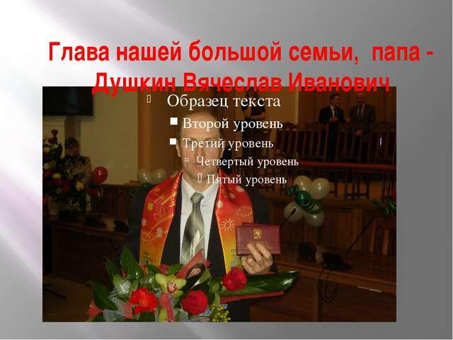 Глава нашей большой семьи, папа - Душкин Вячеслав Иванович