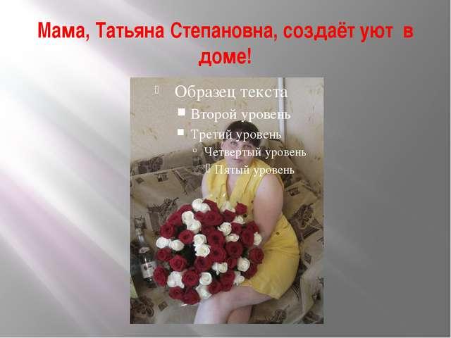 Мама, Татьяна Степановна, создаёт уют в доме!