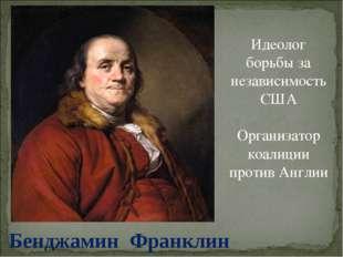 Бенджамин Франклин Идеолог борьбы за независимость США Организатор коалиции п