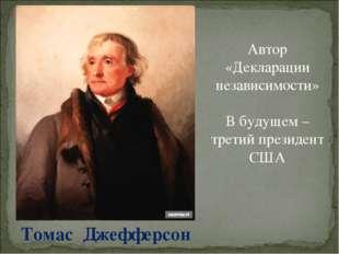 Томас Джефферсон Автор «Декларации независимости» В будущем – третий президен