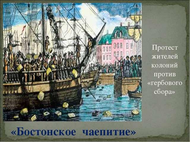 «Бостонское чаепитие» Протест жителей колоний против «гербового сбора»