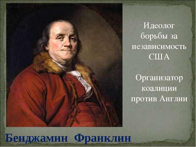 Бенджамин Франклин Идеолог борьбы за независимость США Организатор коалиции п...