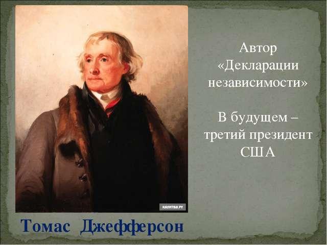 Томас Джефферсон Автор «Декларации независимости» В будущем – третий президен...