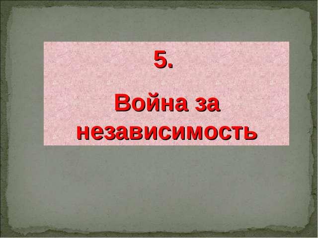 5. Война за независимость