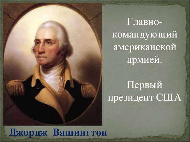 Джордж Вашингтон Главно-командующий американской армией. Первый президент США