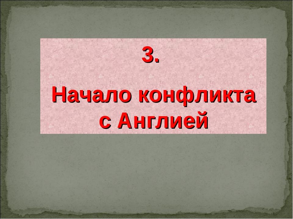 3. Начало конфликта с Англией