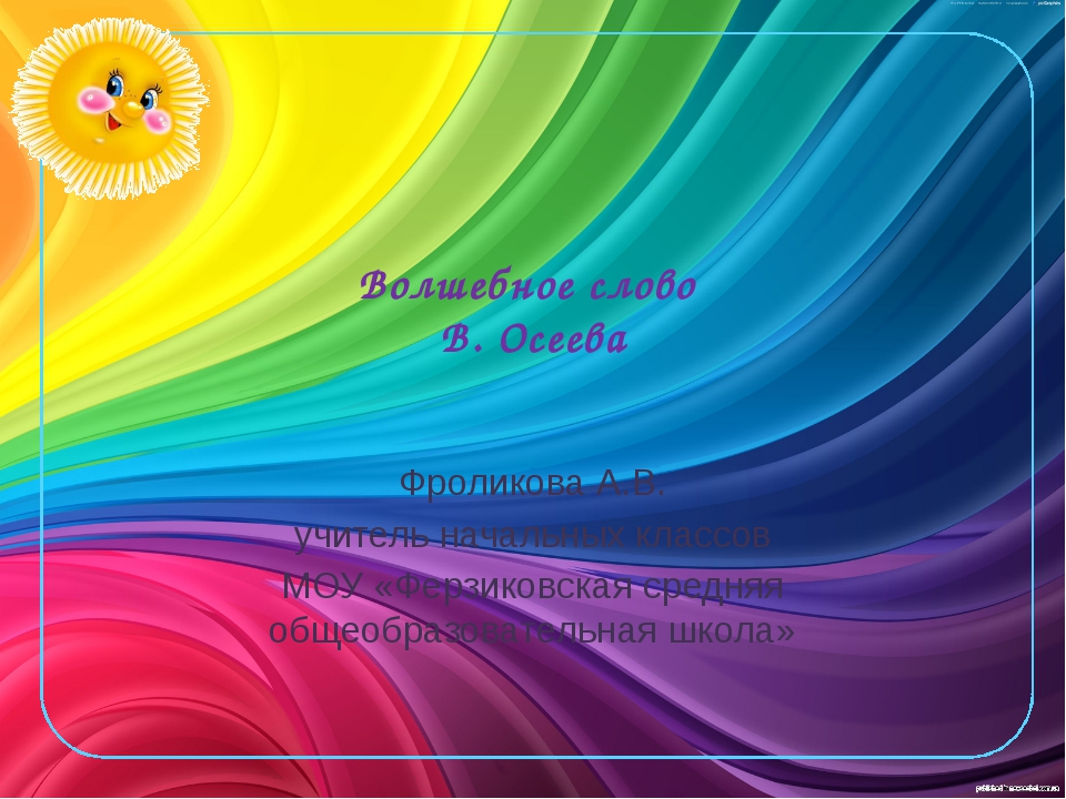 Волшебное слово В. Осеева Фроликова А.В. учитель начальных классов МОУ «Ферзи...