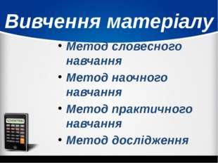 Вивчення матеріалу Метод словесного навчання Метод наочного навчання Метод пр