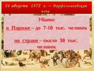 24 августа 1572 г. – Варфоломеевская ночь Убито: в Париже – до 7-10 тыс. чело