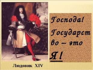 Людовик XIV Господа! Государство – это Я!