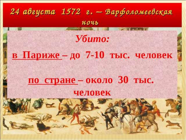 24 августа 1572 г. – Варфоломеевская ночь Убито: в Париже – до 7-10 тыс. чело...