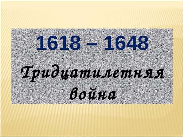 1618 – 1648 Тридцатилетняя война