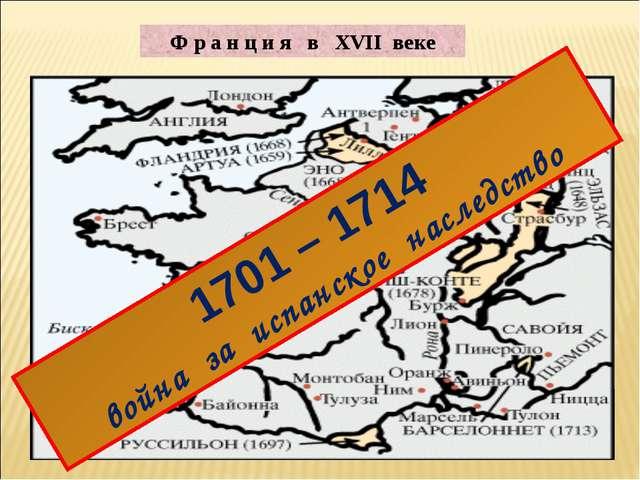 Ф р а н ц и я в XVII веке 1701 – 1714 война за испанское наследство