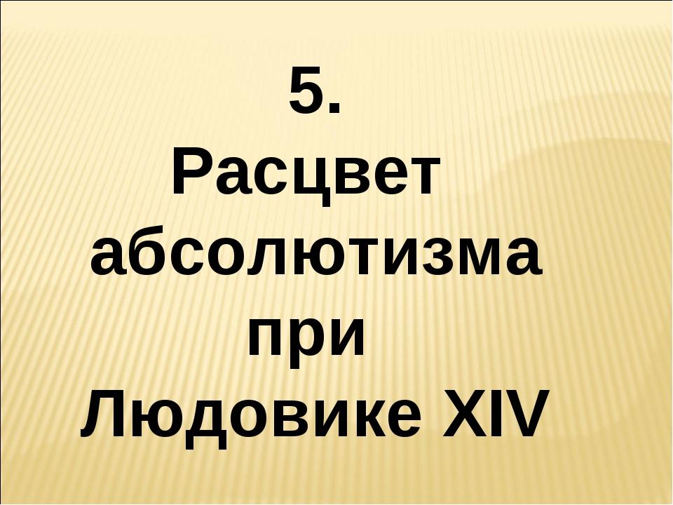 5. Расцвет абсолютизма при Людовике XIV