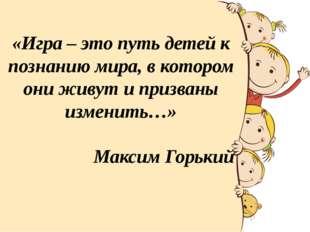 «Игра – это путь детей к познанию мира, в котором они живут и призваны измени