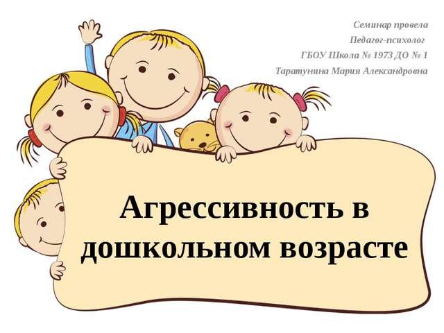 Агрессивность в дошкольном возрасте Семинар провела Педагог-психолог ГБОУ Шко...