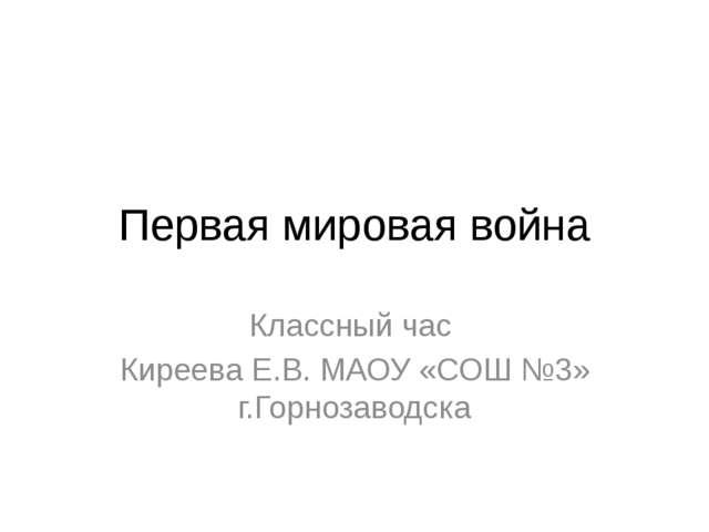 Первая мировая война Классный час Киреева Е.В. МАОУ «СОШ №3» г.Горнозаводска
