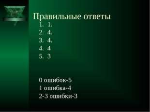 Правильные ответы 1. 4. 4. 4 3 0 ошибок-5 1 ошибка-4 2-3 ошибки-3