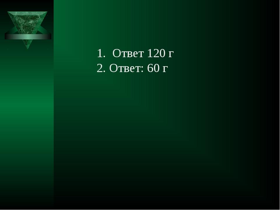 Ответ 120 г 2. Ответ: 60 г