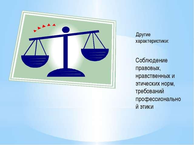 Другие характеристики: Соблюдение правовых, нравственных и этических норм, т...