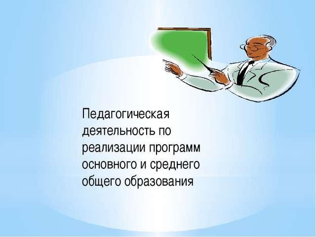 Педагогическая деятельность по реализации программ основного и среднего общег...