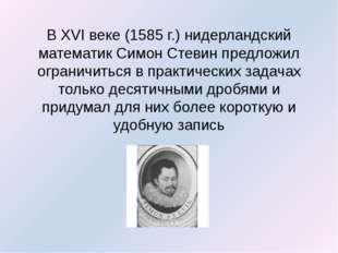 В XVI веке (1585 г.) нидерландский математик Симон Стевин предложил ограничит