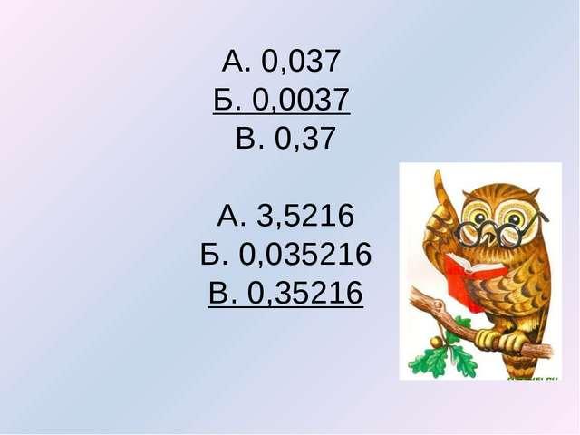 А. 0,037 Б. 0,0037 В. 0,37 А. 3,5216 Б. 0,035216 В. 0,35216