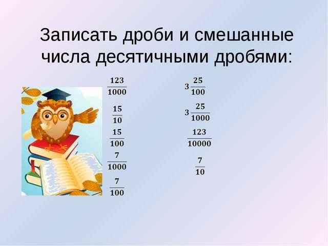 Записать дроби и смешанные числа десятичными дробями: