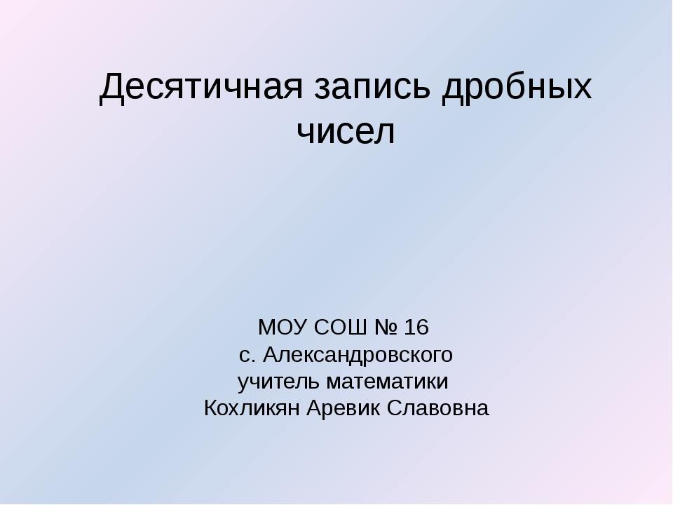 Десятичная запись дробных чисел МОУ СОШ № 16 с. Александровского учитель мат...