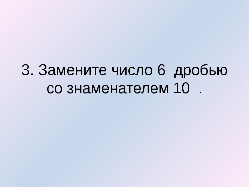 3. Замените число6 дробью со знаменателем 10 .