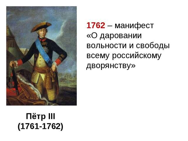 Пётр III (1761-1762) 1762 – манифест «О даровании вольности и свободы всему р...