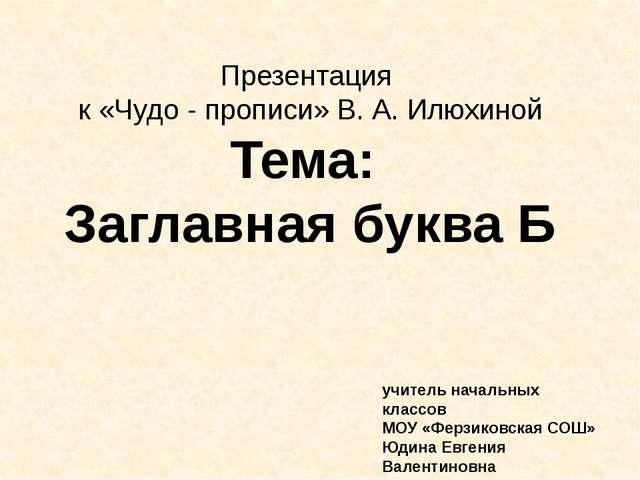 Презентация к «Чудо - прописи» В. А. Илюхиной Тема: Заглавная буква Б учитель...